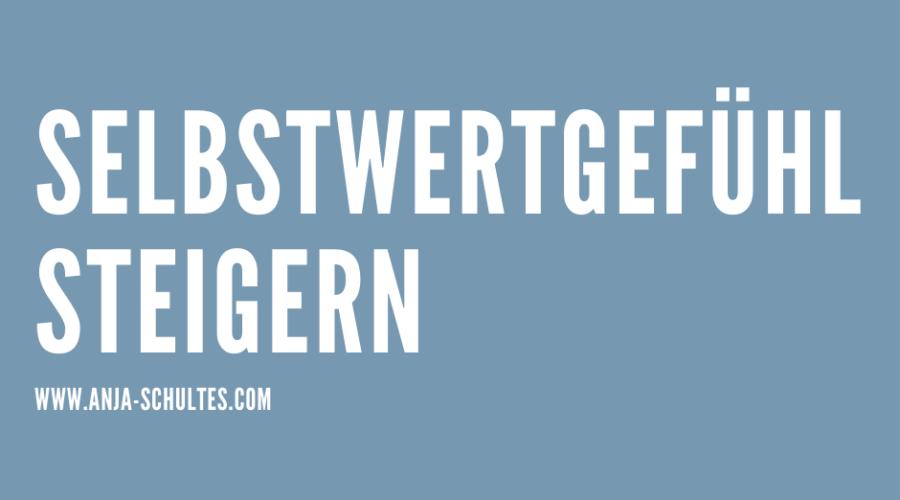 SELBSTWERTGEFÜHL STEIGERN – So gelingt es sofort!